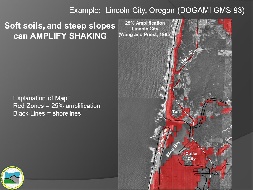 Example: Lincoln City, Oregon (DOGAMI GMS-93) Soft soils, and steep slopes can AMPLIFY SHAKING Explanation of Map: Red Zones = 25% amplification Black