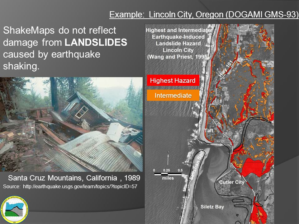 Example: Lincoln City, Oregon (DOGAMI GMS-93) ShakeMaps do not reflect damage from LANDSLIDES caused by earthquake shaking. Santa Cruz Mountains, Cali