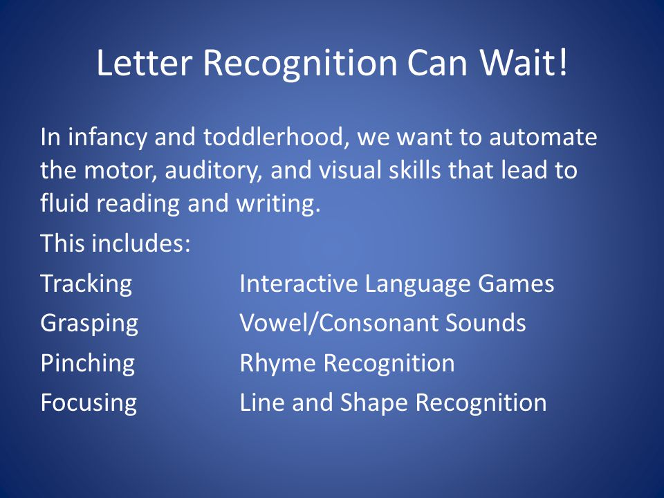 Letter Recognition Can Wait! In infancy and toddlerhood, we want to automate the motor, auditory, and visual skills that lead to fluid reading and wri