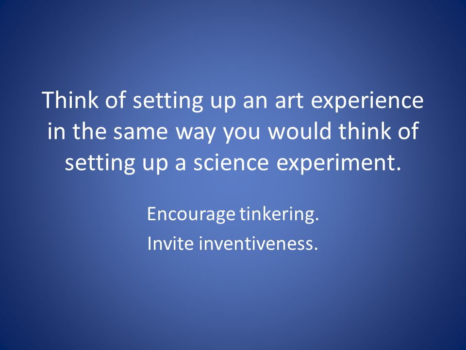 Think of setting up an art experience in the same way you would think of setting up a science experiment. Encourage tinkering. Invite inventiveness.