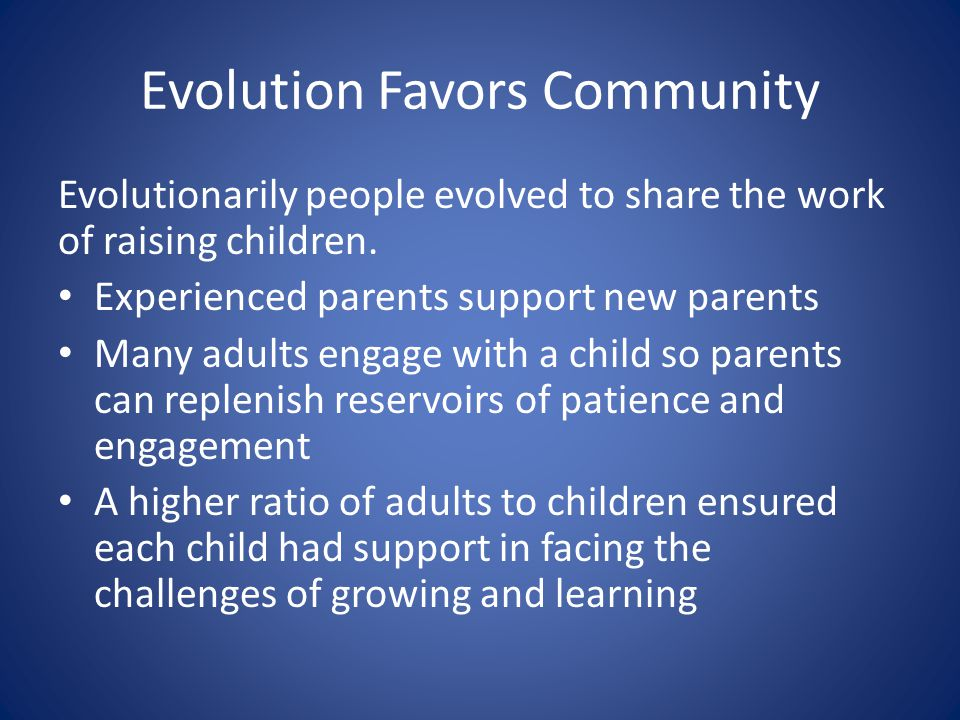 Evolution Favors Community Evolutionarily people evolved to share the work of raising children. Experienced parents support new parents Many adults en