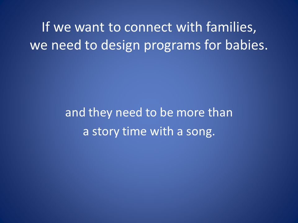 If we want to connect with families, we need to design programs for babies. and they need to be more than a story time with a song.