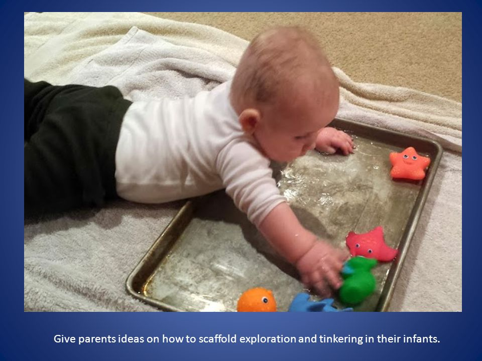 Give parents ideas on how to scaffold exploration and tinkering in their infants.