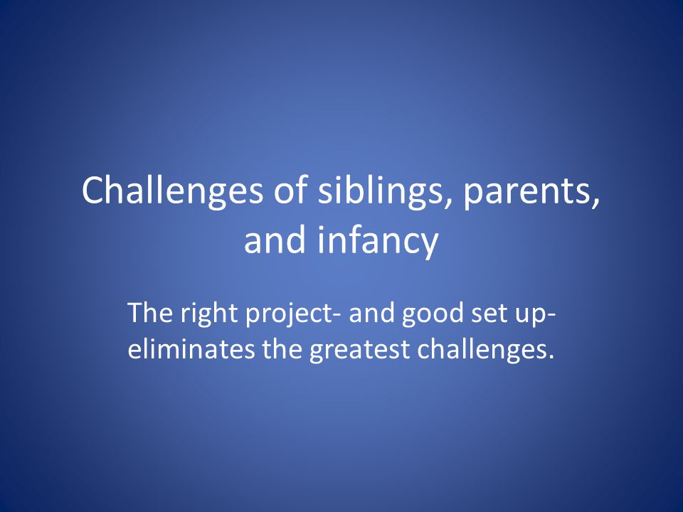 Challenges of siblings, parents, and infancy The right project- and good set up- eliminates the greatest challenges.