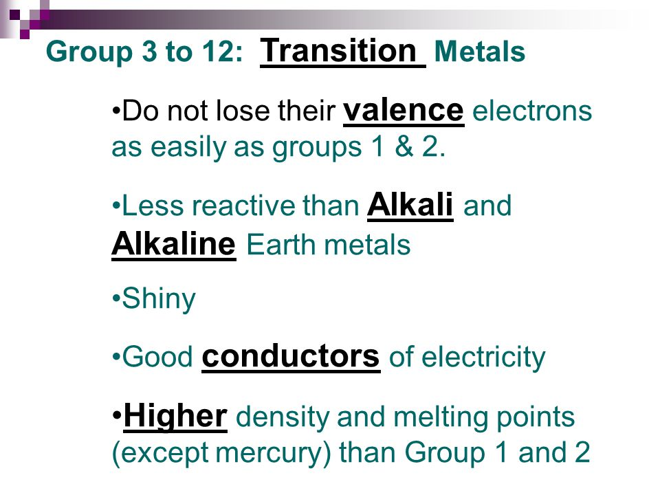 Group 3 to 12: Transition Metals Do not lose their valence electrons as easily as groups 1 & 2.