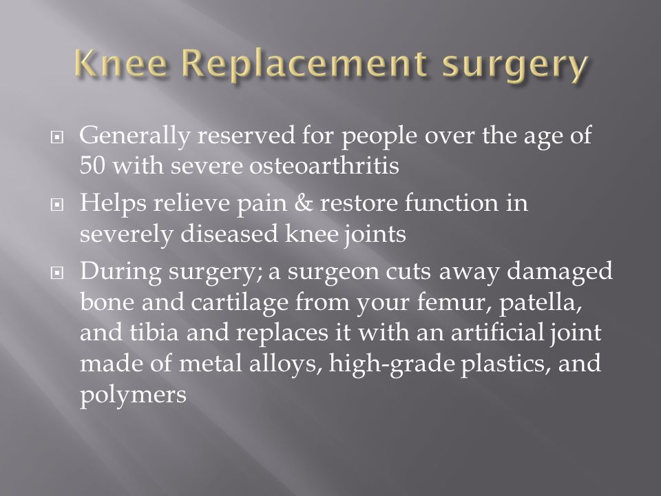  Generally reserved for people over the age of 50 with severe osteoarthritis  Helps relieve pain & restore function in severely diseased knee joints  During surgery; a surgeon cuts away damaged bone and cartilage from your femur, patella, and tibia and replaces it with an artificial joint made of metal alloys, high-grade plastics, and polymers