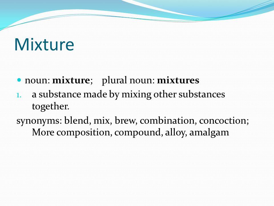 Mixture noun: mixture; plural noun: mixtures 1.