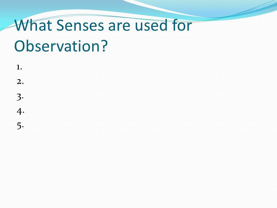 What Senses are used for Observation 1. 2. 3. 4. 5.