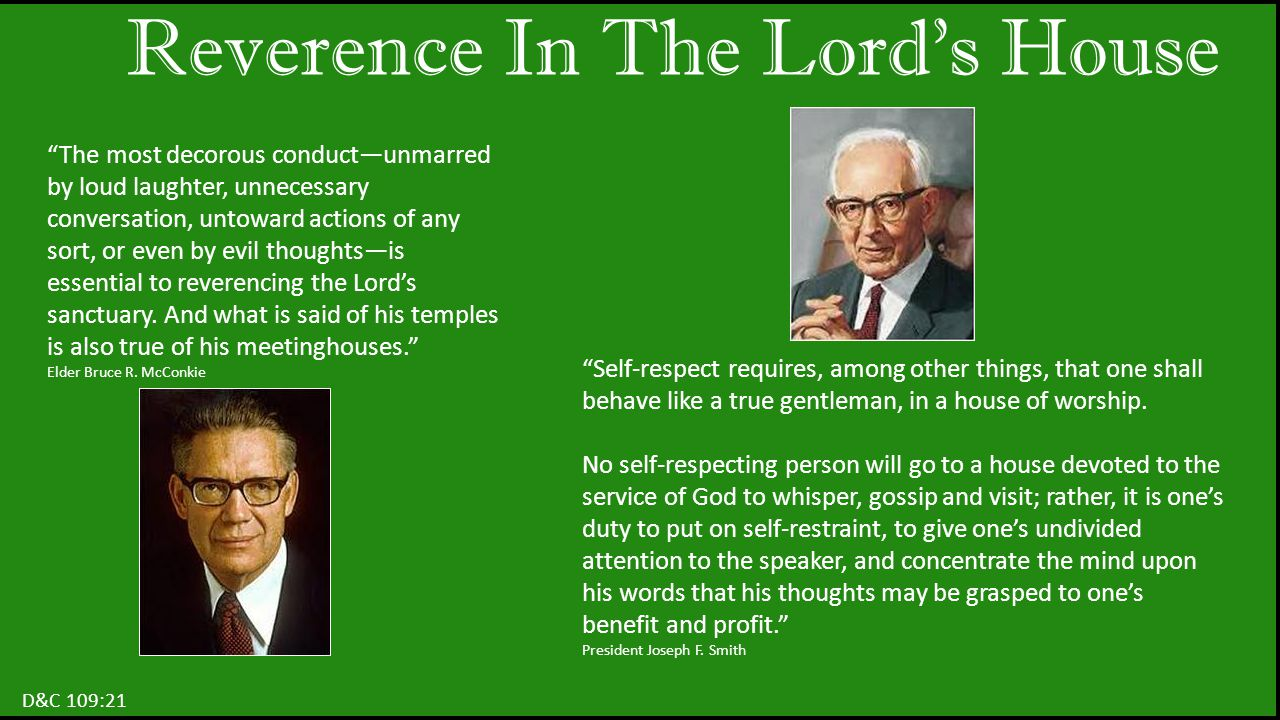 Reverence In The Lord's House D&C 109:21 The most decorous conduct—unmarred by loud laughter, unnecessary conversation, untoward actions of any sort, or even by evil thoughts—is essential to reverencing the Lord's sanctuary.