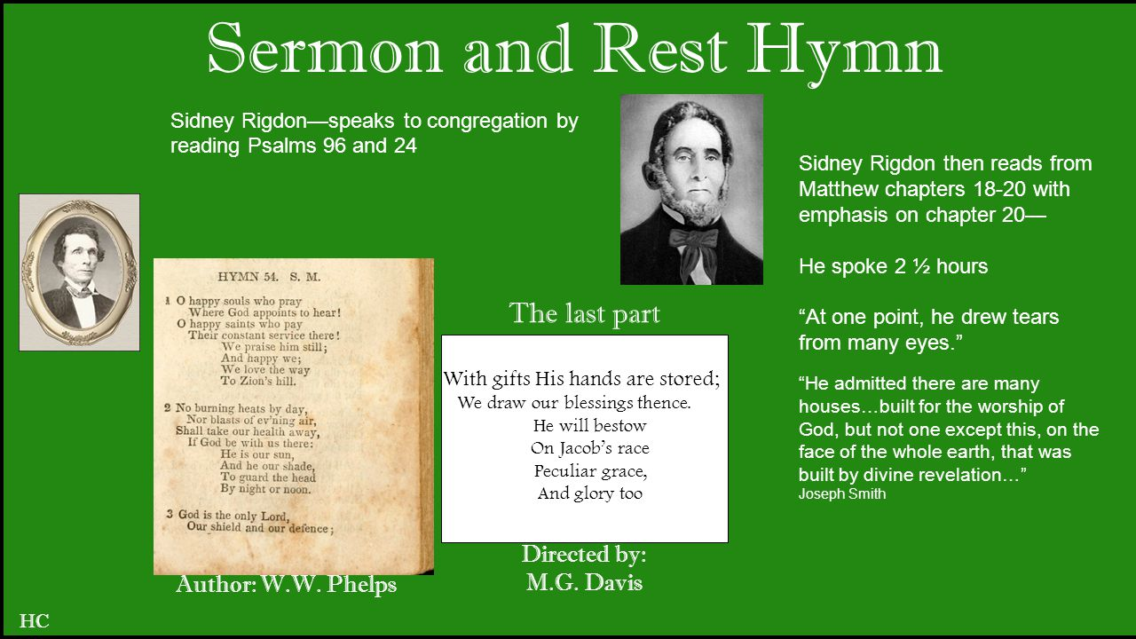 Sermon and Rest Hymn HC Sidney Rigdon then reads from Matthew chapters 18-20 with emphasis on chapter 20— He spoke 2 ½ hours At one point, he drew tears from many eyes. He admitted there are many houses…built for the worship of God, but not one except this, on the face of the whole earth, that was built by divine revelation… Joseph Smith Sidney Rigdon—speaks to congregation by reading Psalms 96 and 24 Author: W.W.