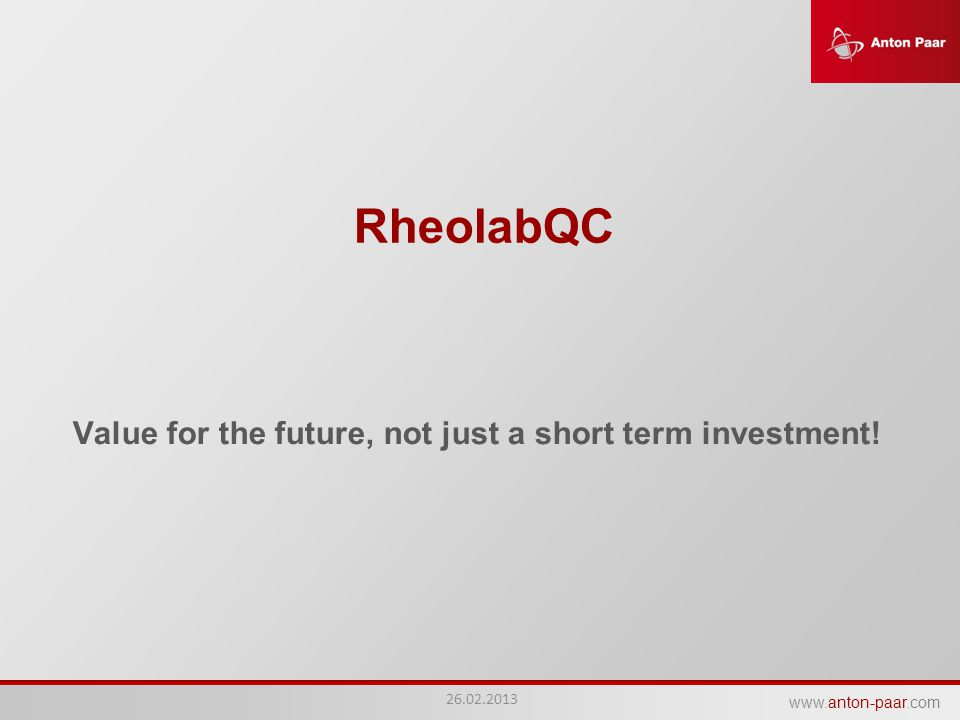 www.anton-paar.com RheolabQC Value for the future, not just a short term investment! 26.02.2013