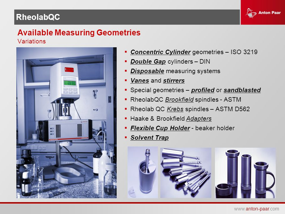 www.anton-paar.com RheolabQC Available Measuring Geometries Variations  Concentric Cylinder geometries – ISO 3219  Double Gap cylinders – DIN  Disp