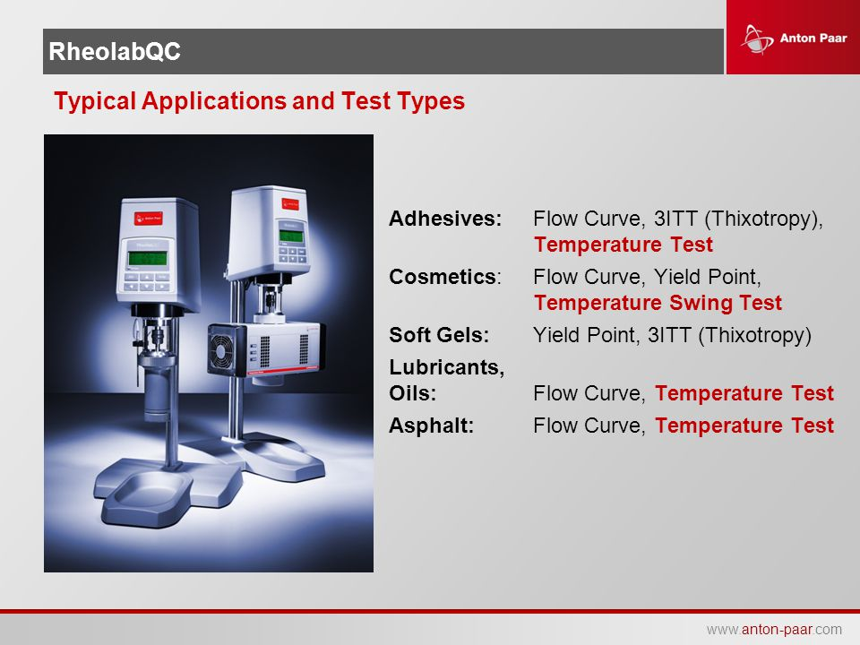 www.anton-paar.com RheolabQC Typical Applications and Test Types Adhesives:Flow Curve, 3ITT (Thixotropy), Temperature Test Cosmetics:Flow Curve, Yield