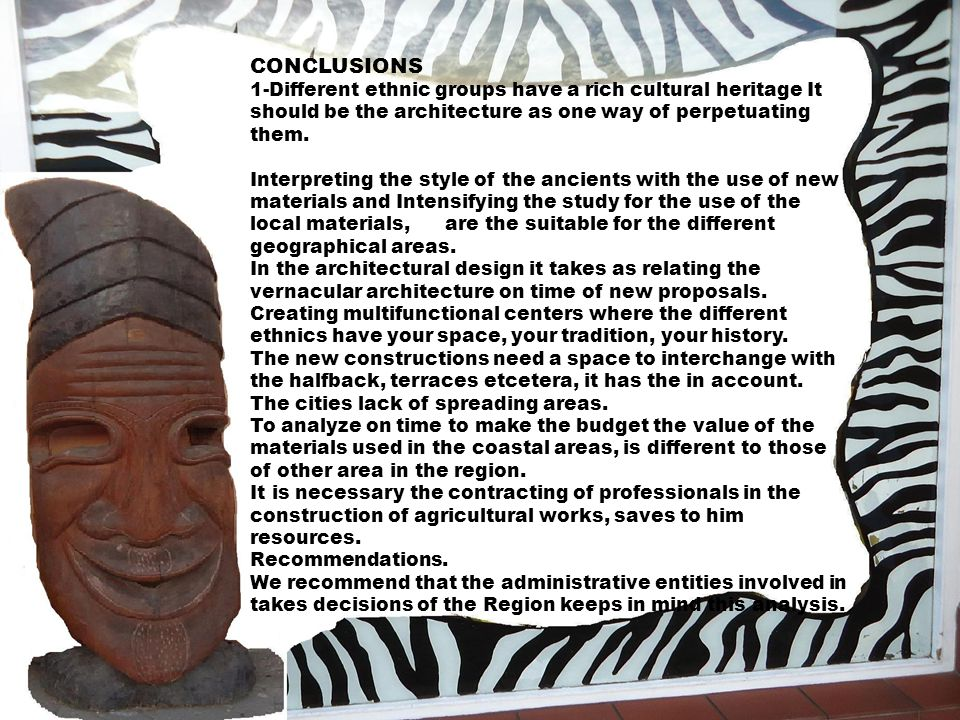 CONCLUSIONS 1-Different ethnic groups have a rich cultural heritage It should be the architecture as one way of perpetuating them.