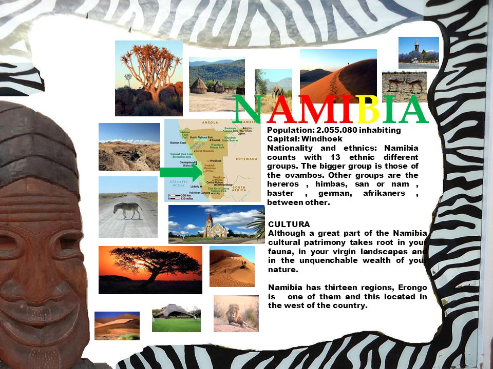 NAMIBIA Population: 2.055.080 inhabiting Capital: Windhoek Nationality and ethnics: Namibia counts with 13 ethnic different groups.