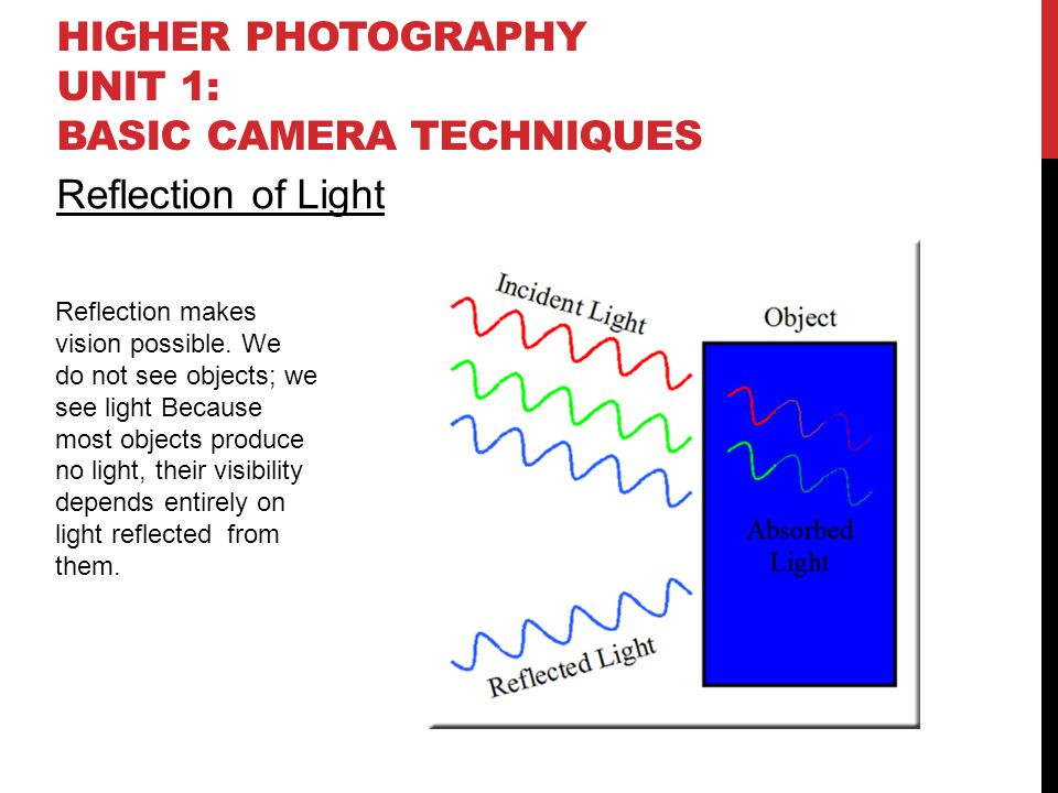 HIGHER PHOTOGRAPHY UNIT 1: BASIC CAMERA TECHNIQUES Reflection of Light Reflection makes vision possible. We do not see objects; we see light Because m