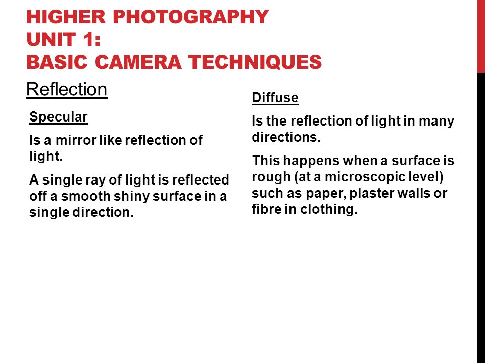 HIGHER PHOTOGRAPHY UNIT 1: BASIC CAMERA TECHNIQUES Reflection Specular Is a mirror like reflection of light. A single ray of light is reflected off a