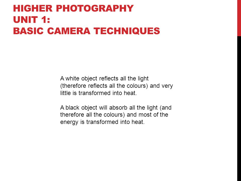 HIGHER PHOTOGRAPHY UNIT 1: BASIC CAMERA TECHNIQUES A white object reflects all the light (therefore reflects all the colours) and very little is transformed into heat.