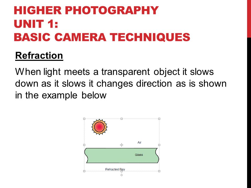 HIGHER PHOTOGRAPHY UNIT 1: BASIC CAMERA TECHNIQUES Refraction When light meets a transparent object it slows down as it slows it changes direction as