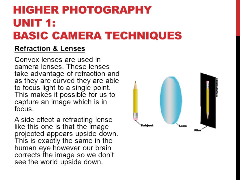 HIGHER PHOTOGRAPHY UNIT 1: BASIC CAMERA TECHNIQUES Refraction & Lenses Convex lenses are used in camera lenses. These lenses take advantage of refract