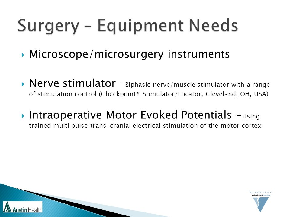  Microscope/microsurgery instruments  Nerve stimulator - Biphasic nerve/muscle stimulator with a range of stimulation control (Checkpoint® Stimulator/Locator, Cleveland, OH, USA)  Intraoperative Motor Evoked Potentials - Using trained multi pulse trans-cranial electrical stimulation of the motor cortex