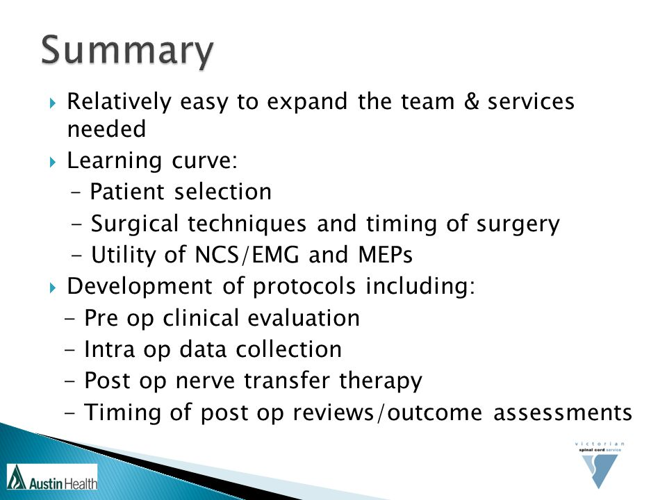 Relatively easy to expand the team & services needed  Learning curve: – Patient selection - Surgical techniques and timing of surgery - Utility of NCS/EMG and MEPs  Development of protocols including: - Pre op clinical evaluation - Intra op data collection - Post op nerve transfer therapy - Timing of post op reviews/outcome assessments