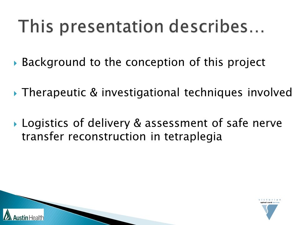  Background to the conception of this project  Therapeutic & investigational techniques involved  Logistics of delivery & assessment of safe nerve transfer reconstruction in tetraplegia