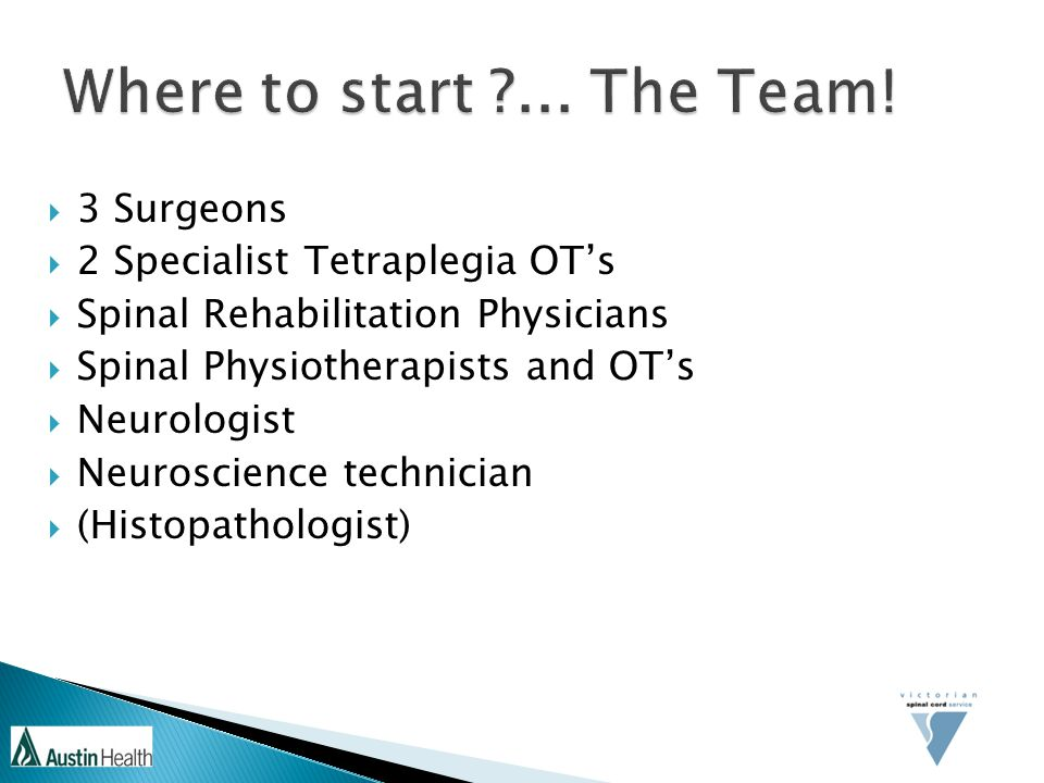  3 Surgeons  2 Specialist Tetraplegia OT's  Spinal Rehabilitation Physicians  Spinal Physiotherapists and OT's  Neurologist  Neuroscience technician  (Histopathologist)