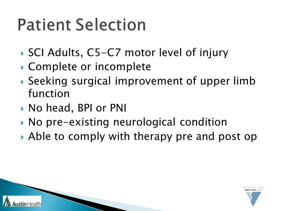  SCI Adults, C5-C7 motor level of injury  Complete or incomplete  Seeking surgical improvement of upper limb function  No head, BPI or PNI  No pre-existing neurological condition  Able to comply with therapy pre and post op