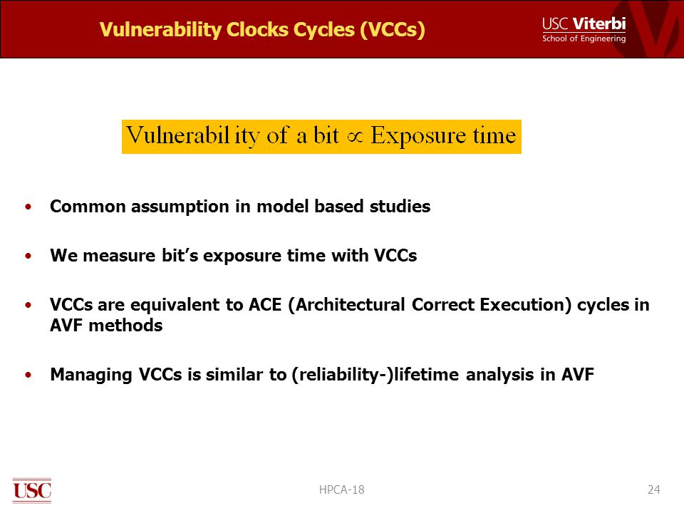 Vulnerability Clocks Cycles (VCCs) Common assumption in model based studies We measure bit's exposure time with VCCs VCCs are equivalent to ACE (Architectural Correct Execution) cycles in AVF methods Managing VCCs is similar to (reliability-)lifetime analysis in AVF 24HPCA-18