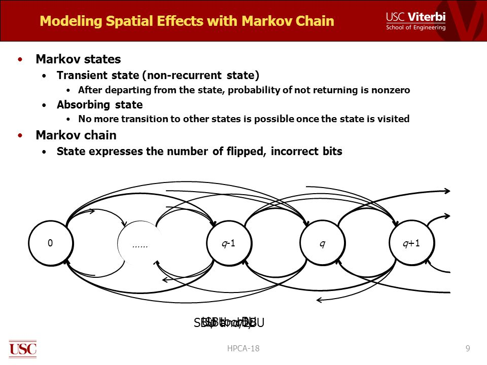 Modeling Spatial Effects with Markov Chain Markov states Transient state (non-recurrent state) After departing from the state, probability of not returning is nonzero Absorbing state No more transition to other states is possible once the state is visited Markov chain State expresses the number of flipped, incorrect bits 9 012 3 4 SBU only SBU and 2BU 0q-1 q q+1 Up to qBU …… HPCA-18