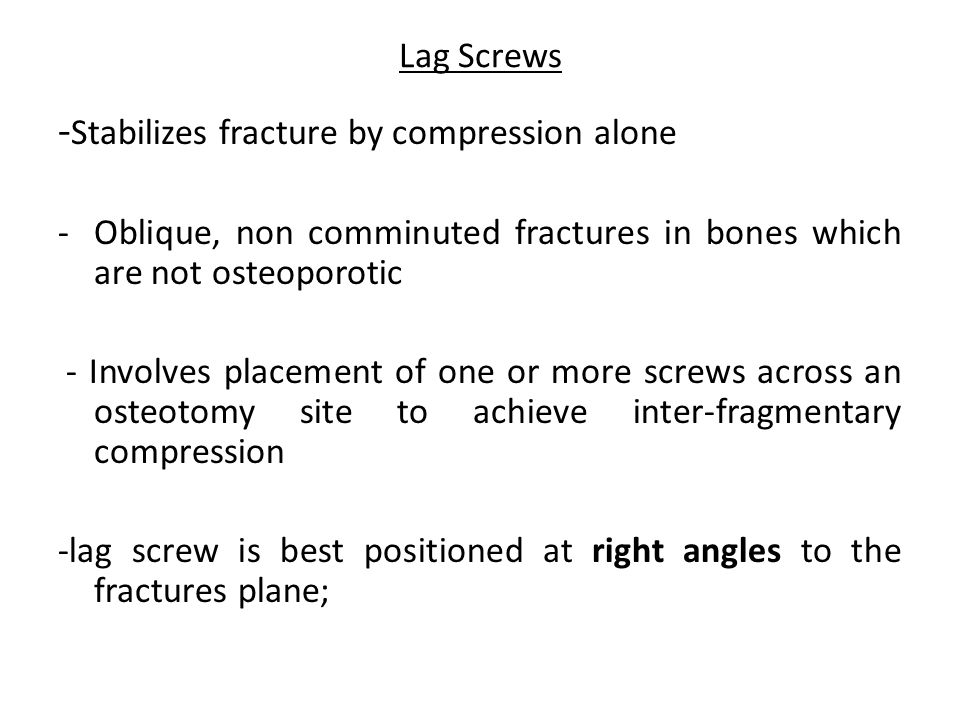 Lag Screws - Stabilizes fracture by compression alone -Oblique, non comminuted fractures in bones which are not osteoporotic - Involves placement of o