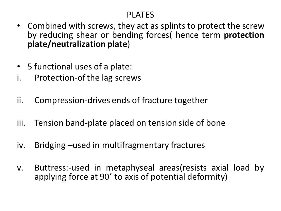 PLATES Combined with screws, they act as splints to protect the screw by reducing shear or bending forces( hence term protection plate/neutralization