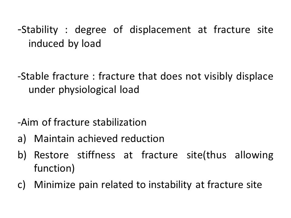 - Stability : degree of displacement at fracture site induced by load -Stable fracture : fracture that does not visibly displace under physiological l