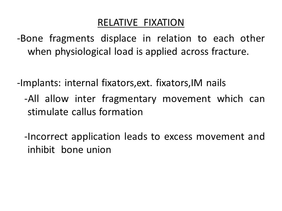 RELATIVE FIXATION -Bone fragments displace in relation to each other when physiological load is applied across fracture. -Implants: internal fixators,