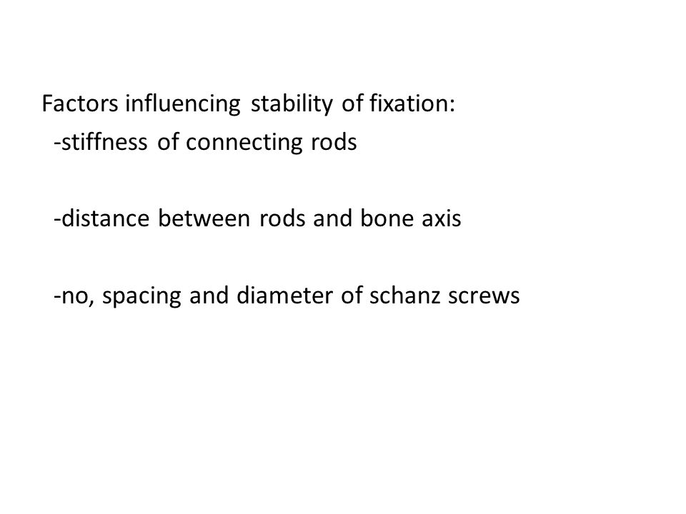 Factors influencing stability of fixation: -stiffness of connecting rods -distance between rods and bone axis -no, spacing and diameter of schanz scre