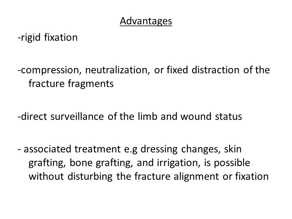Advantages -rigid fixation -compression, neutralization, or fixed distraction of the fracture fragments -direct surveillance of the limb and wound sta