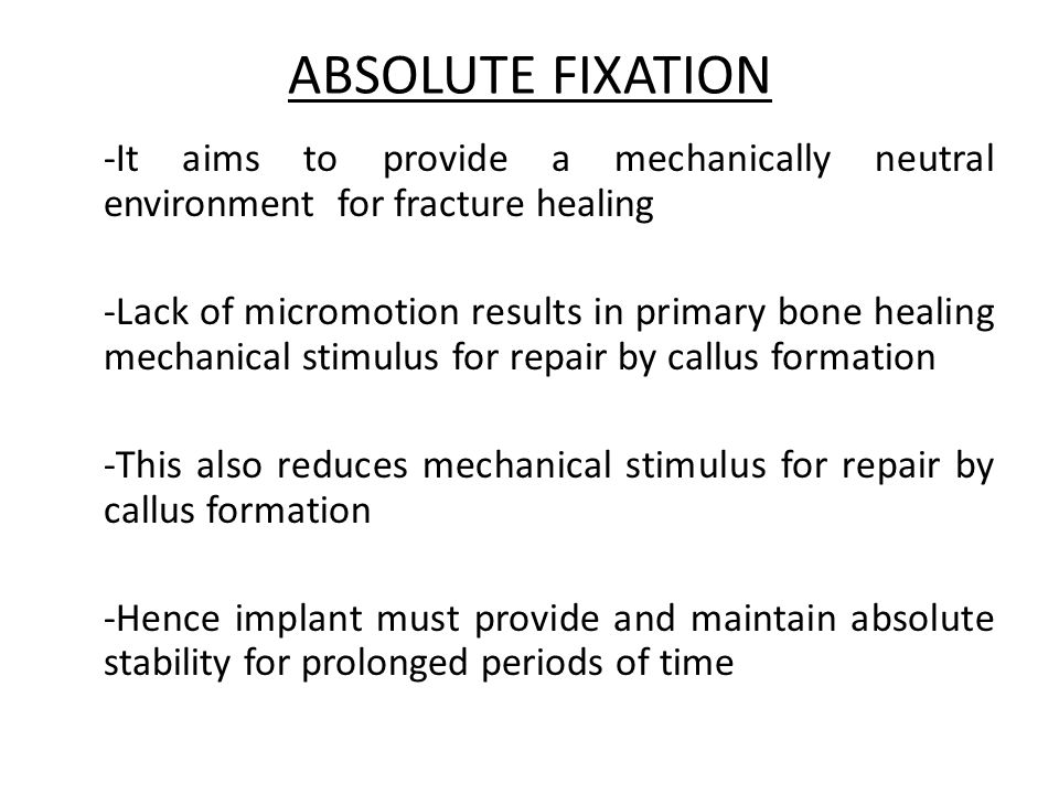 ABSOLUTE FIXATION -It aims to provide a mechanically neutral environment for fracture healing -Lack of micromotion results in primary bone healing mec