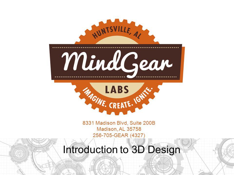 8331 Madison Blvd, Suite 200B Madison, AL 35758 256-705-GEAR (4327) Introduction to 3D Design