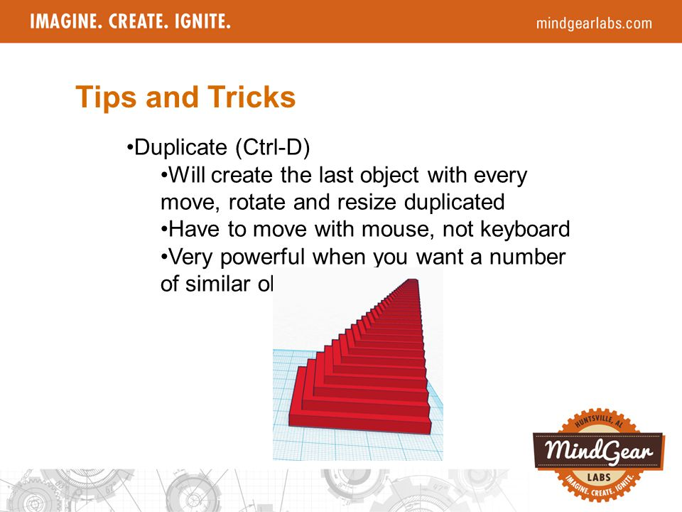Tips and Tricks Duplicate (Ctrl-D) Will create the last object with every move, rotate and resize duplicated Have to move with mouse, not keyboard Ver