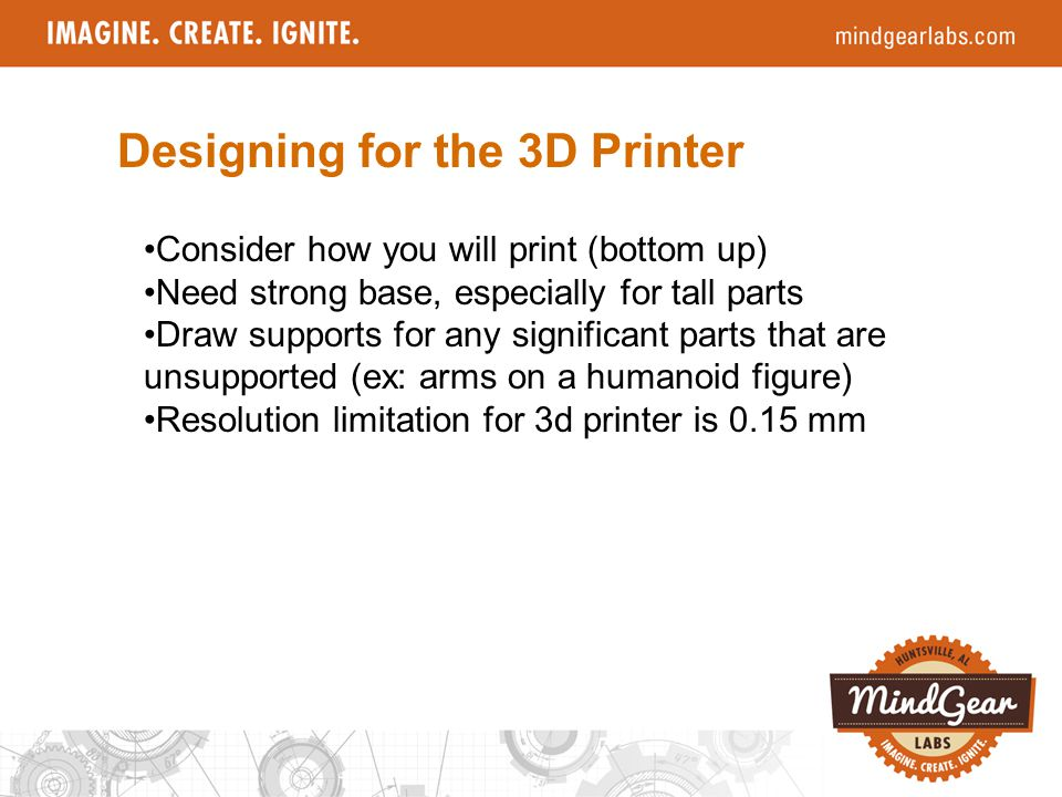 Designing for the 3D Printer Consider how you will print (bottom up) Need strong base, especially for tall parts Draw supports for any significant parts that are unsupported (ex: arms on a humanoid figure) Resolution limitation for 3d printer is 0.15 mm