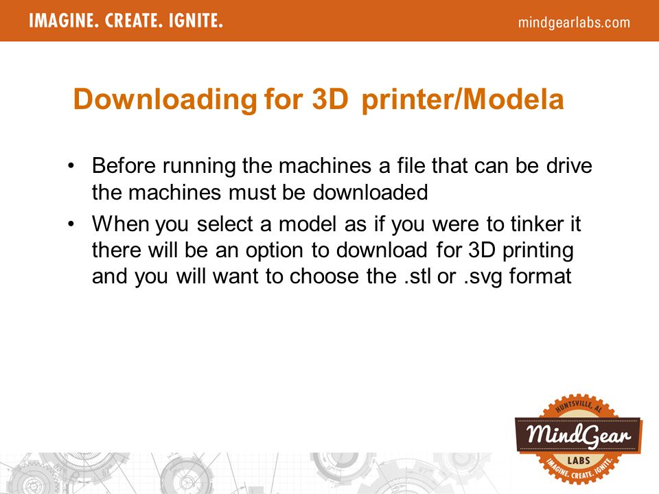 Before running the machines a file that can be drive the machines must be downloaded When you select a model as if you were to tinker it there will be an option to download for 3D printing and you will want to choose the.stl or.svg format Downloading for 3D printer/Modela