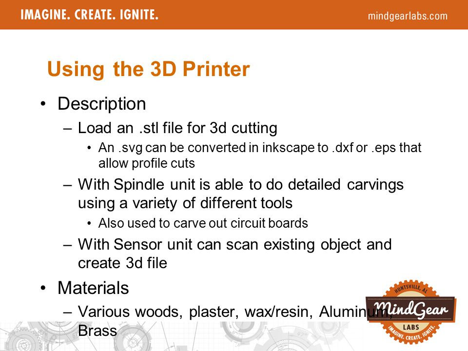 Description –Load an.stl file for 3d cutting An.svg can be converted in inkscape to.dxf or.eps that allow profile cuts –With Spindle unit is able to do detailed carvings using a variety of different tools Also used to carve out circuit boards –With Sensor unit can scan existing object and create 3d file Materials –Various woods, plaster, wax/resin, Aluminum, Brass