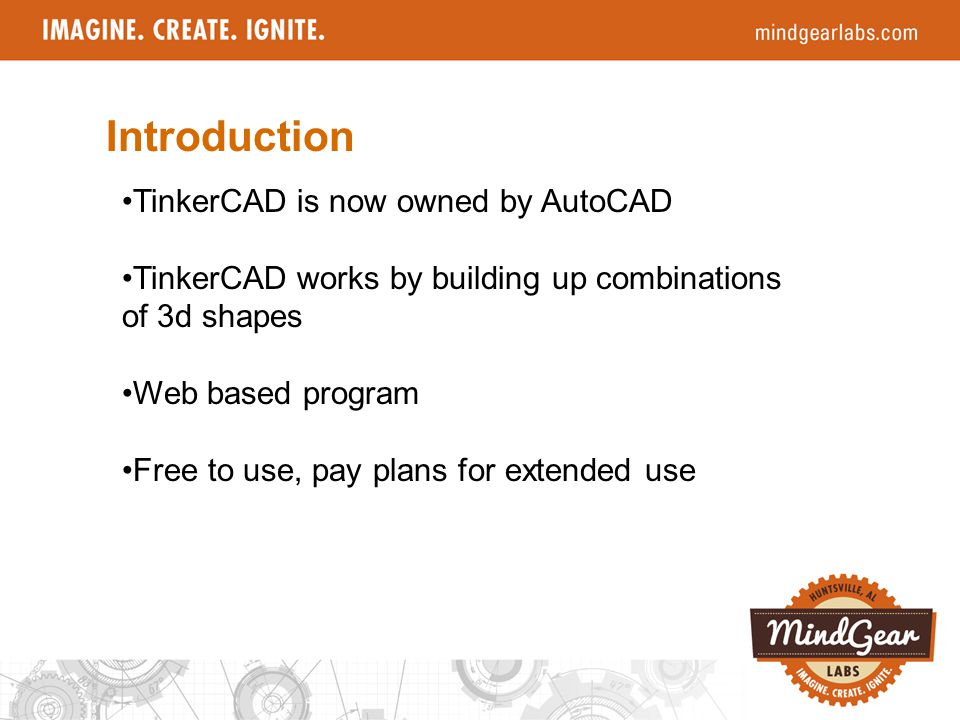 Introduction TinkerCAD is now owned by AutoCAD TinkerCAD works by building up combinations of 3d shapes Web based program Free to use, pay plans for e
