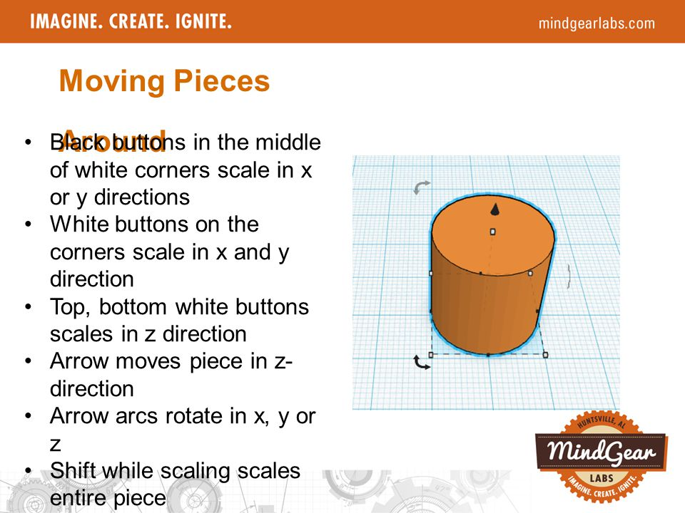 Moving Pieces Around Black buttons in the middle of white corners scale in x or y directions White buttons on the corners scale in x and y direction Top, bottom white buttons scales in z direction Arrow moves piece in z- direction Arrow arcs rotate in x, y or z Shift while scaling scales entire piece Arrow keys also move about x,y on workspace
