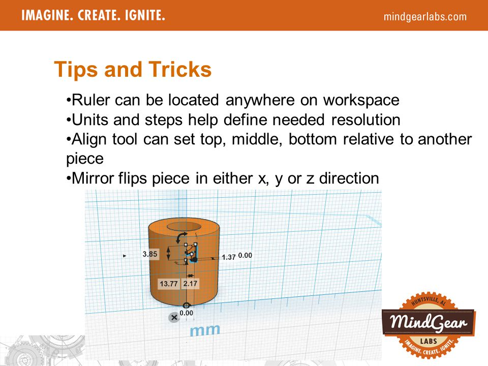 Tips and Tricks Ruler can be located anywhere on workspace Units and steps help define needed resolution Align tool can set top, middle, bottom relative to another piece Mirror flips piece in either x, y or z direction