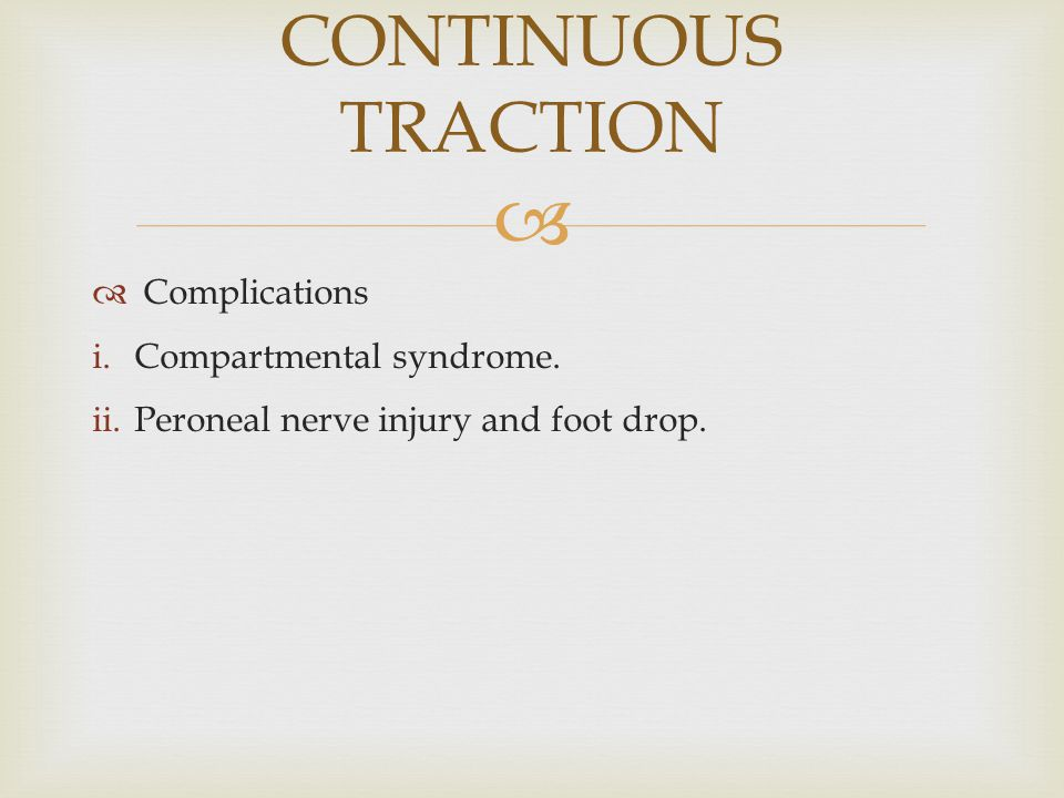  Complications i.Compartmental syndrome. ii.Peroneal nerve injury and foot drop. CONTINUOUS TRACTION