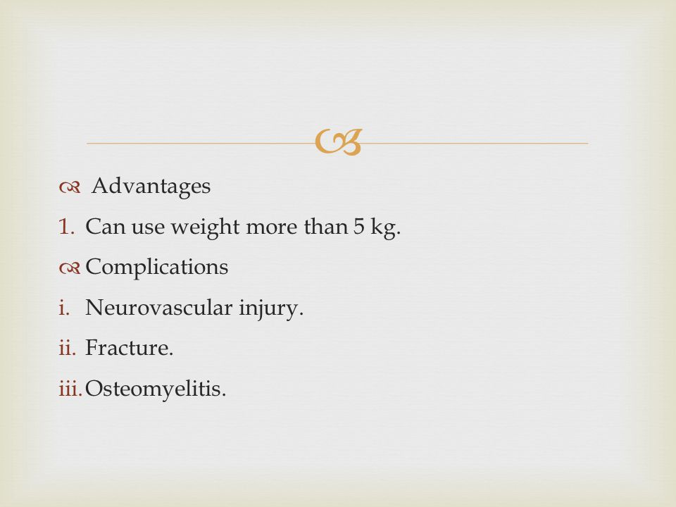   Advantages 1.Can use weight more than 5 kg.  Complications i.Neurovascular injury. ii.Fracture. iii.Osteomyelitis.