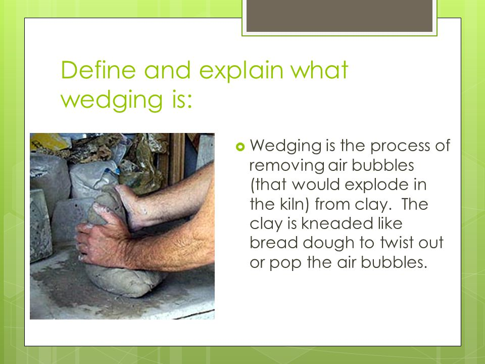 Define and explain what wedging is:  Wedging is the process of removing air bubbles (that would explode in the kiln) from clay. The clay is kneaded l