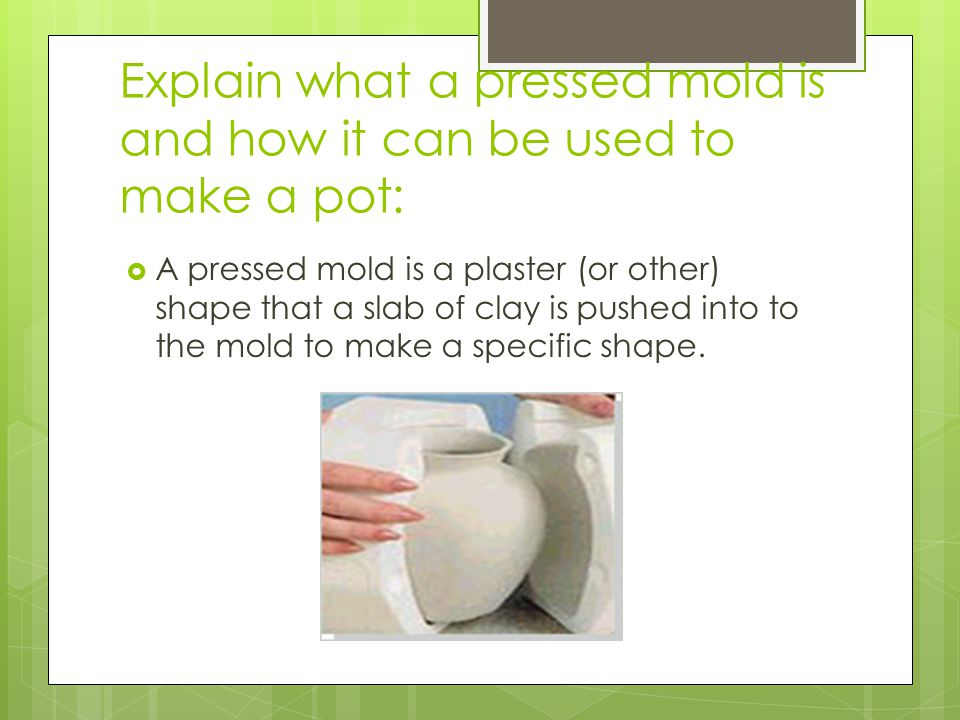 Explain what a pressed mold is and how it can be used to make a pot:  A pressed mold is a plaster (or other) shape that a slab of clay is pushed into